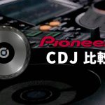 【Pioneer DJ CDJ徹底比較】最強のCDJはこれだ!