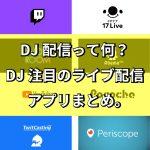 DJ配信って何?DJ注目のライブ配信アプリまとめ。